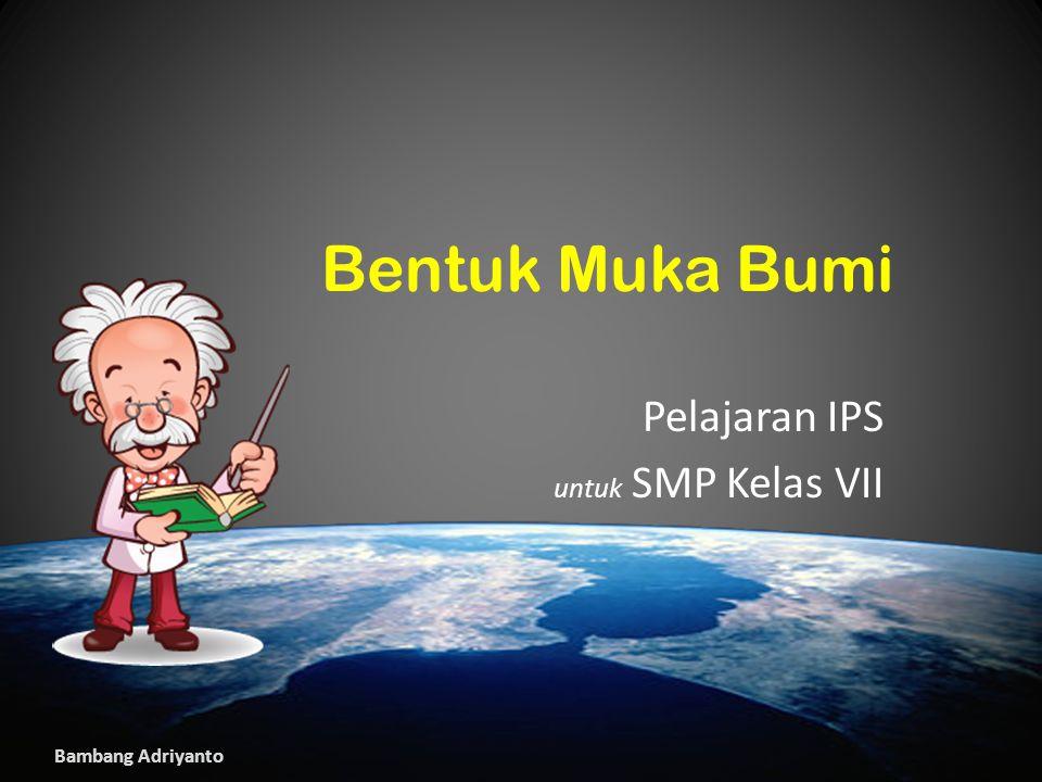 Bambang Adriyanto Bentuk Muka Bumi Pelajaran IPS untuk SMP Kelas VII Bambang Adriyanto