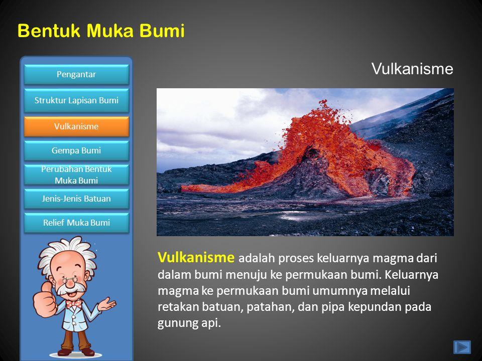 Pengantar Struktur Lapisan Bumi Vulkanisme Gempa Bumi Gempa Bumi Perubahan Bentuk Muka Bumi Perubahan Bentuk Muka Bumi Jenis-Jenis Batuan Relief Muka Bumi Bentuk Muka Bumi Vulkanisme Vulkanisme adalah proses keluarnya magma dari dalam bumi menuju ke permukaan bumi.