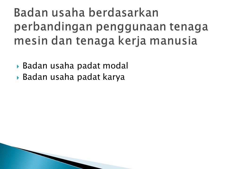  Badan usaha padat modal  Badan usaha padat karya