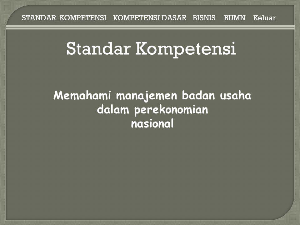 BISNISBUMN Standar Kompetensi STANDAR KOMPETENSIKOMPETENSI DASAR Memahami manajemen badan usaha dalam perekonomian nasional Keluar