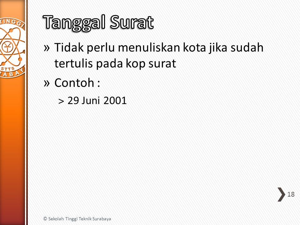 » Tidak perlu menuliskan kota jika sudah tertulis pada kop surat » Contoh : ˃29 Juni 2001 18 © Sekolah Tinggi Teknik Surabaya