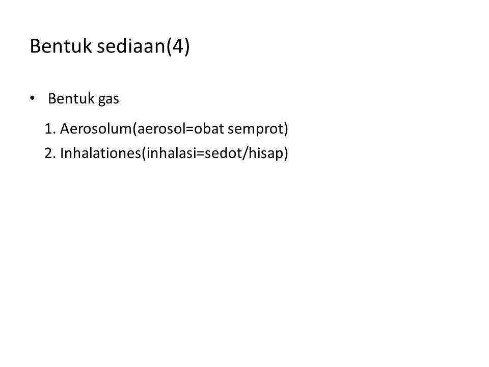 Bentuk sediaan(4) Bentuk gas 1. Aerosolum(aerosol=obat semprot) 2. Inhalationes(inhalasi=sedot/hisap)