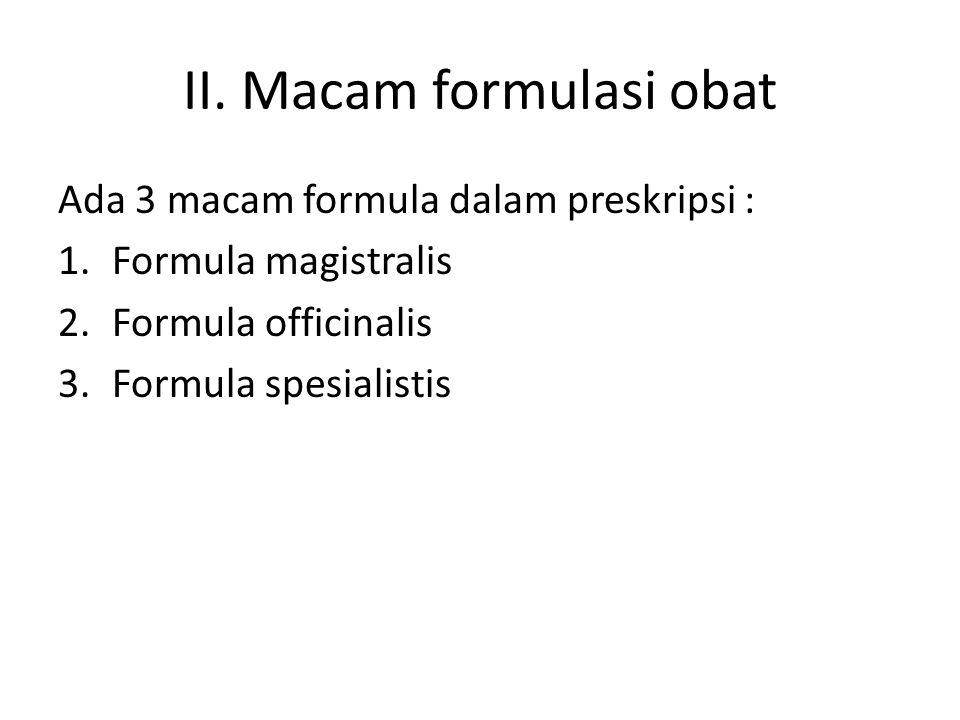II. Macam formulasi obat Ada 3 macam formula dalam preskripsi : 1.Formula magistralis 2.Formula officinalis 3.Formula spesialistis