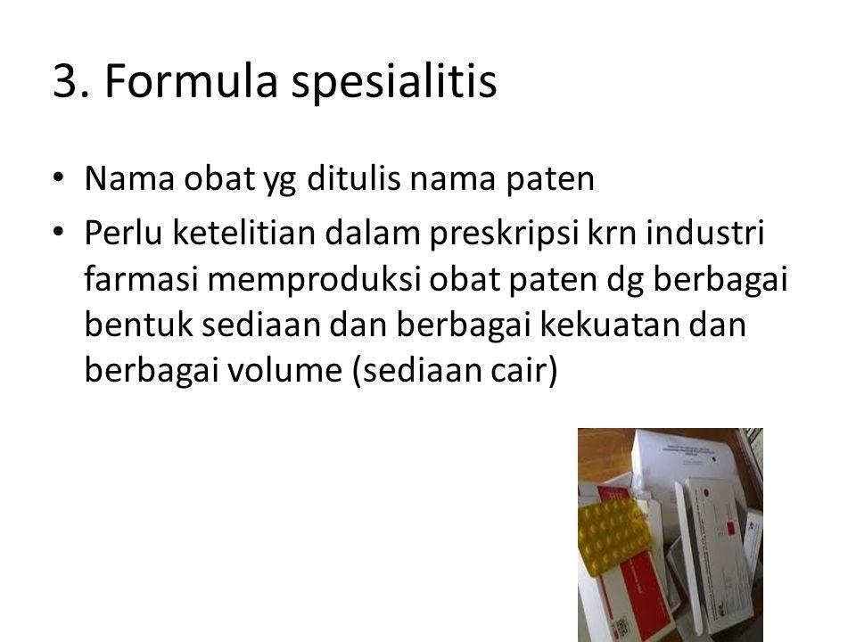 3. Formula spesialitis Nama obat yg ditulis nama paten Perlu ketelitian dalam preskripsi krn industri farmasi memproduksi obat paten dg berbagai bentu