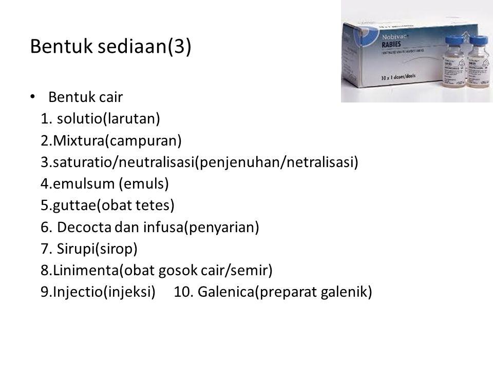 Bentuk sediaan(3) Bentuk cair 1. solutio(larutan) 2.Mixtura(campuran) 3.saturatio/neutralisasi(penjenuhan/netralisasi) 4.emulsum (emuls) 5.guttae(obat