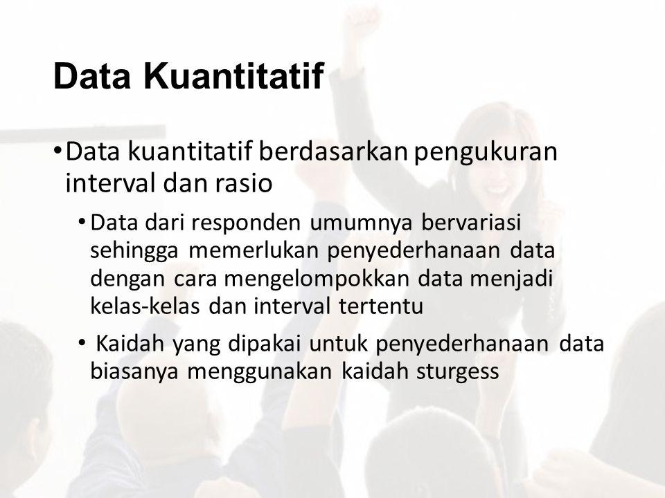 Data Kuantitatif Data kuantitatif berdasarkan pengukuran interval dan rasio Data dari responden umumnya bervariasi sehingga memerlukan penyederhanaan