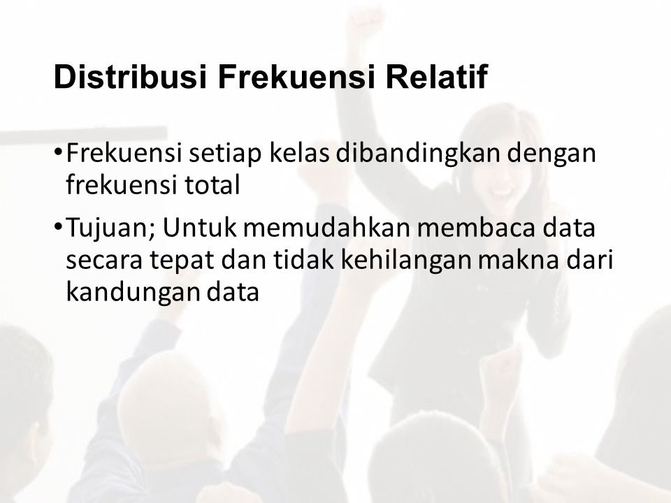 Distribusi Frekuensi Relatif Frekuensi setiap kelas dibandingkan dengan frekuensi total Tujuan; Untuk memudahkan membaca data secara tepat dan tidak k