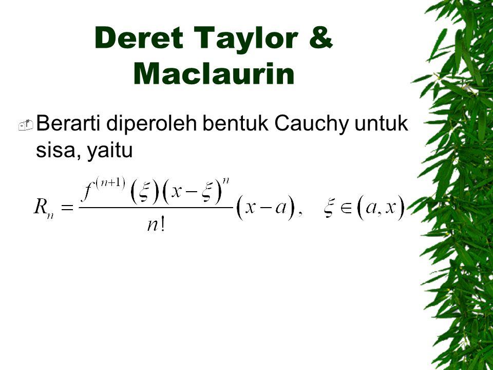 Deret Taylor & Maclaurin  Berarti diperoleh bentuk Cauchy untuk sisa, yaitu