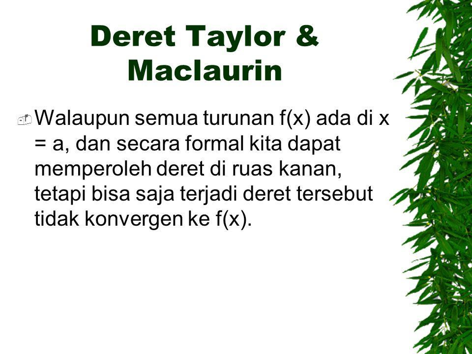 Deret Taylor & Maclaurin  Walaupun semua turunan f(x) ada di x = a, dan secara formal kita dapat memperoleh deret di ruas kanan, tetapi bisa saja ter