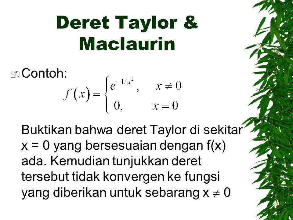 Deret Taylor & Maclaurin  Contoh: Buktikan bahwa deret Taylor di sekitar x = 0 yang bersesuaian dengan f(x) ada. Kemudian tunjukkan deret tersebut ti