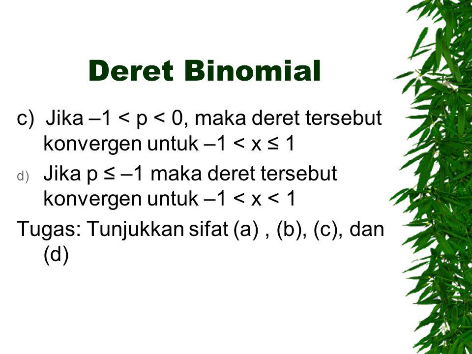 Deret Binomial c) Jika –1 < p < 0, maka deret tersebut konvergen untuk –1 < x ≤ 1 d) Jika p ≤ –1 maka deret tersebut konvergen untuk –1 < x < 1 Tugas: Tunjukkan sifat (a), (b), (c), dan (d)