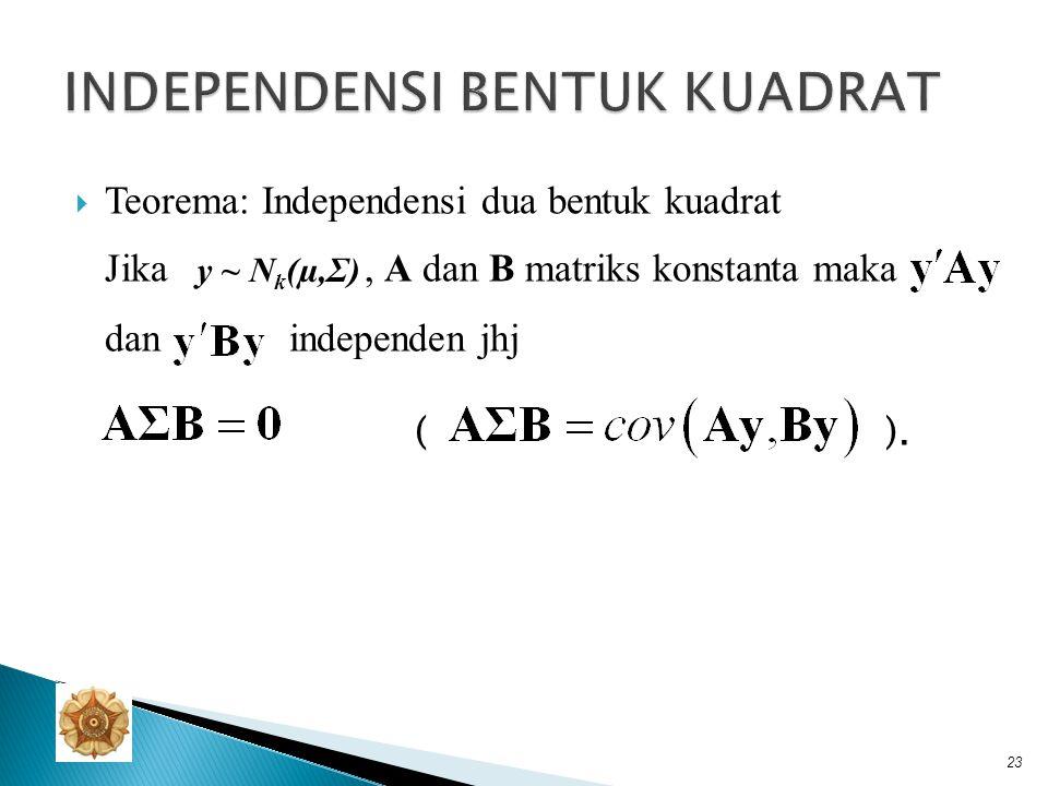  Teorema: Independensi bentuk kuadrat dan linier Jika B dan A matriks konstanta dengan ukuran berturut- turut k×p dan p×p serta maka dan independen jhj ( ).