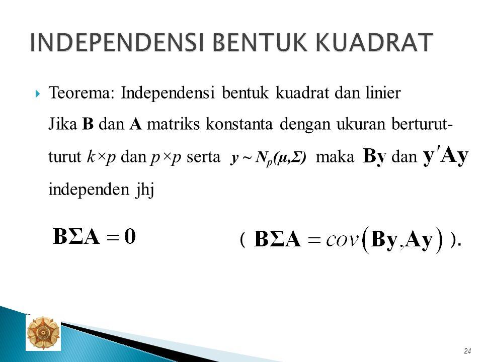  Teorema: Independensi bentuk kuadrat dan linier Jika B dan A matriks konstanta dengan ukuran berturut- turut k×p dan p×p serta maka dan independen j