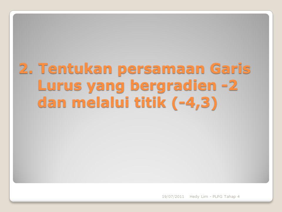 2. Tentukan persamaan Garis Lurus yang bergradien -2 dan melalui titik (-4,3) 19/07/2011Hedy Lim - PLPG Tahap 4