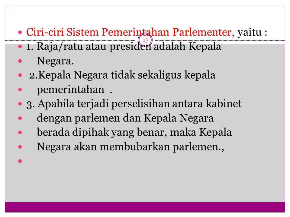 17 Ciri-ciri Sistem Pemerintahan Parlementer, yaitu : 1.