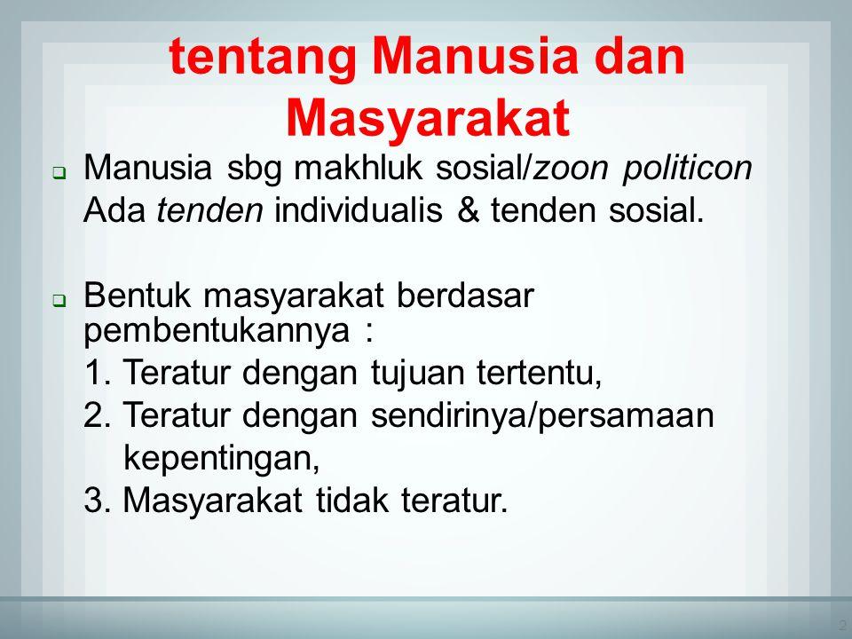 2 tentang Manusia dan Masyarakat  Manusia sbg makhluk sosial/zoon politicon Ada tenden individualis & tenden sosial.