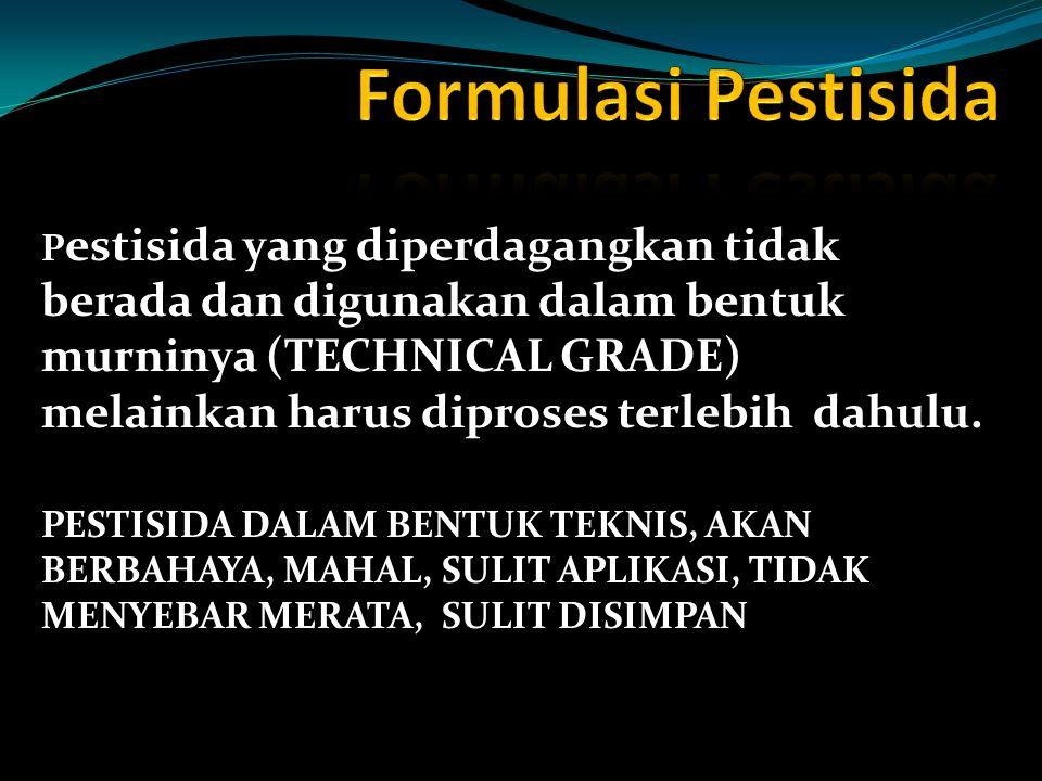 P estisida yang diperdagangkan tidak berada dan digunakan dalam bentuk murninya (TECHNICAL GRADE) melainkan harus diproses terlebih dahulu.