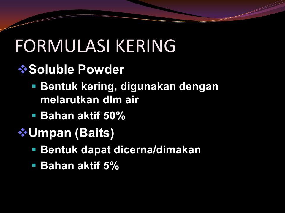 FORMULASI KERING  Bahan debu (dust)  mengandung: Bahan aktif 1 – 10% Bahan pembawa (inert carrier)  Granula (Granules)  Partikel lebih besar dari debu  Bahan aktif 2 – 40%  Wettable Powder  Sgt halus dan mudah larut dalam air  Bahan aktif 15 – 65%