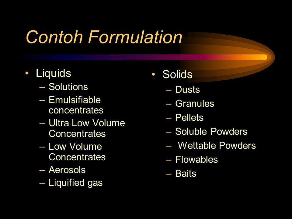 Contoh Formulation Liquids –Solutions –Emulsifiable concentrates –Ultra Low Volume Concentrates –Low Volume Concentrates –Aerosols –Liquified gas Solids –Dusts –Granules –Pellets –Soluble Powders – Wettable Powders –Flowables –Baits