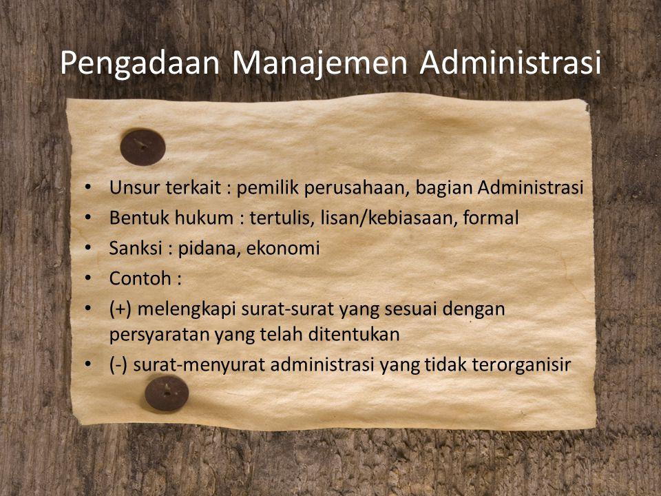 Pengadaan Manajemen Administrasi Unsur terkait : pemilik perusahaan, bagian Administrasi Bentuk hukum : tertulis, lisan/kebiasaan, formal Sanksi : pid