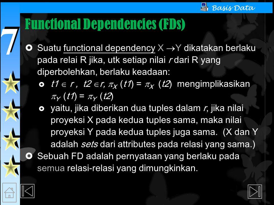7 7 Basis Data Functional Dependencies (FDs)  Suatu functional dependency X  Y dikatakan berlaku pada relai R jika, utk setiap nilai r dari R yang diperbolehkan, berlaku keadaan:  t1  r, t2  r,  X (t1) =  X (t2) mengimplikasikan  Y (t1) =  Y (t2)  yaitu, jika diberikan dua tuples dalam r, jika nilai proyeksi X pada kedua tuples sama, maka nilai proyeksi Y pada kedua tuples juga sama.