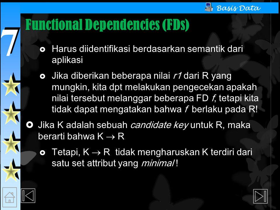 7 7 Basis Data Functional Dependencies (FDs)  Harus diidentifikasi berdasarkan semantik dari aplikasi  Jika diberikan beberapa nilai r1 dari R yang mungkin, kita dpt melakukan pengecekan apakah nilai tersebut melanggar beberapa FD f, tetapi kita tidak dapat mengatakan bahwa f berlaku pada R.