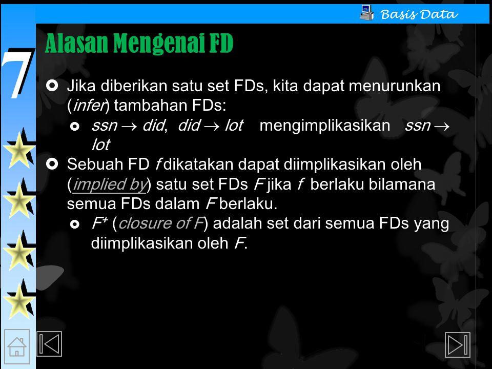 7 7 Basis Data Alasan Mengenai FD  Jika diberikan satu set FDs, kita dapat menurunkan (infer) tambahan FDs:  ssn  did, did  lot mengimplikasikan ssn  lot  Sebuah FD f dikatakan dapat diimplikasikan oleh (implied by) satu set FDs F jika f berlaku bilamana semua FDs dalam F berlaku.