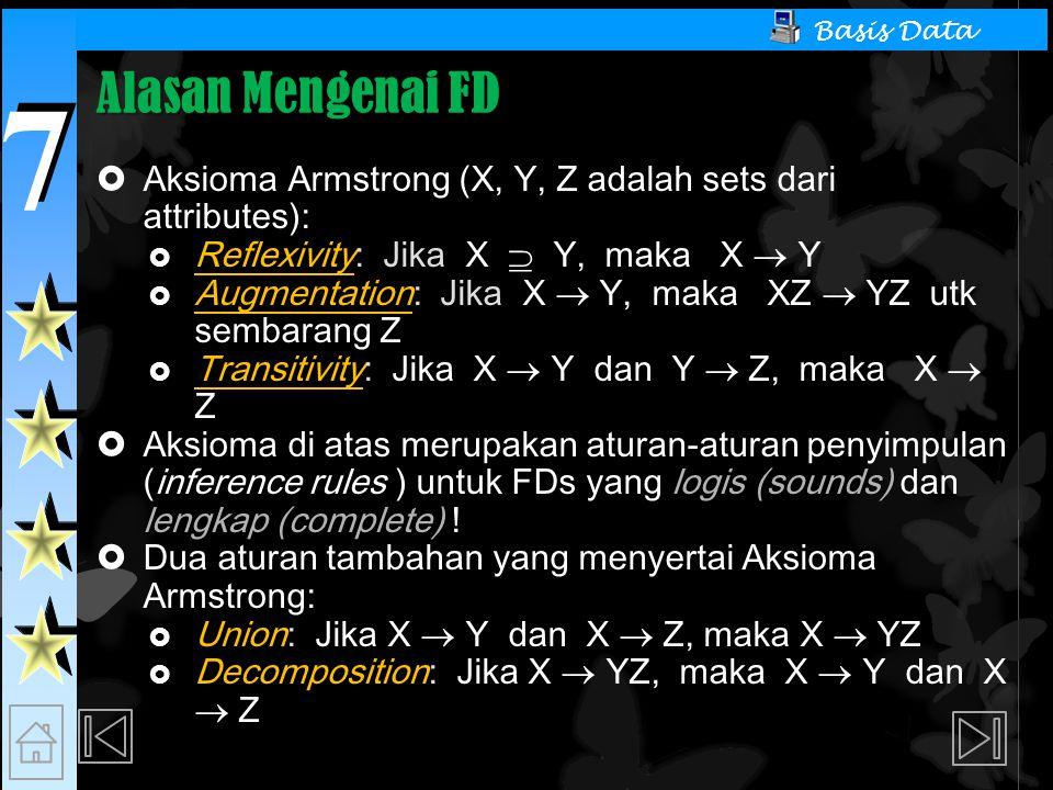 7 7 Basis Data Alasan Mengenai FD  Aksioma Armstrong (X, Y, Z adalah sets dari attributes):  Reflexivity: Jika X  Y, maka X  Y  Augmentation: Jika X  Y, maka XZ  YZ utk sembarang Z  Transitivity: Jika X  Y dan Y  Z, maka X  Z  Aksioma di atas merupakan aturan-aturan penyimpulan (inference rules ) untuk FDs yang logis (sounds) dan lengkap (complete) .
