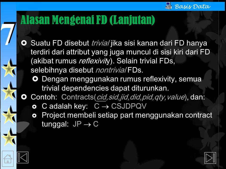 7 7 Basis Data Alasan Mengenai FD (Lanjutan)  Suatu FD disebut trivial jika sisi kanan dari FD hanya terdiri dari attribut yang juga muncul di sisi kiri dari FD (akibat rumus reflexivity).