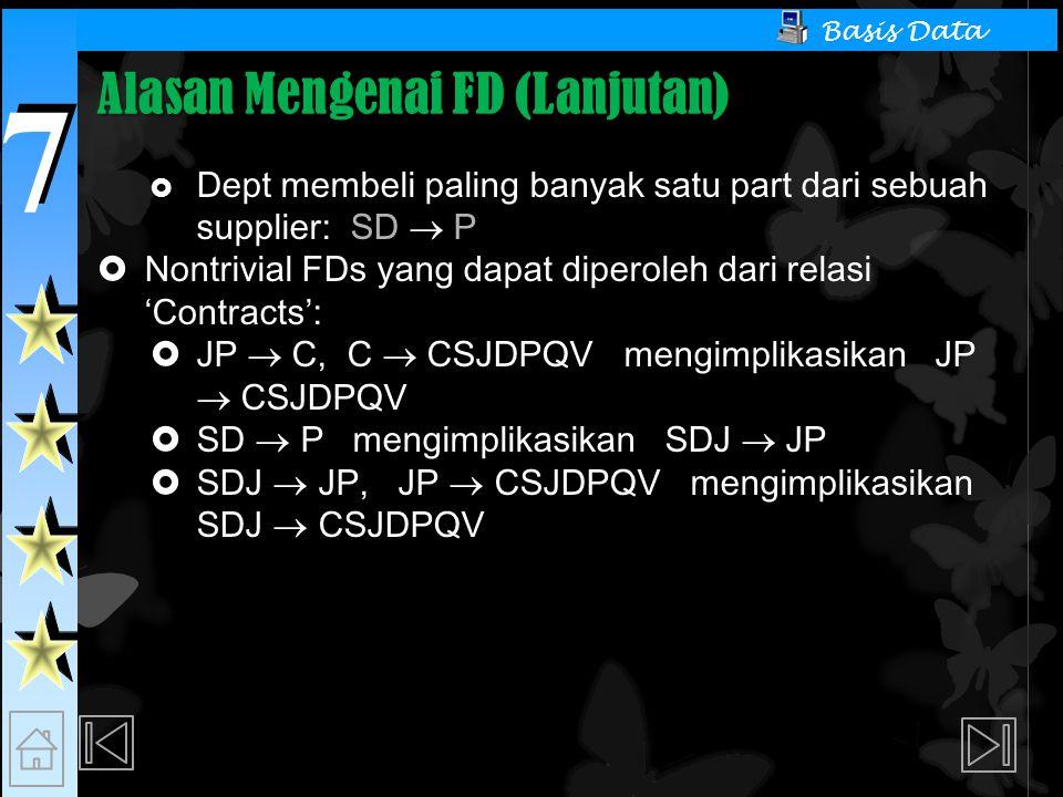 7 7 Basis Data Alasan Mengenai FD (Lanjutan)  Dept membeli paling banyak satu part dari sebuah supplier: SD  P  Nontrivial FDs yang dapat diperoleh dari relasi 'Contracts':  JP  C, C  CSJDPQV mengimplikasikan JP  CSJDPQV  SD  P mengimplikasikan SDJ  JP  SDJ  JP, JP  CSJDPQV mengimplikasikan SDJ  CSJDPQV