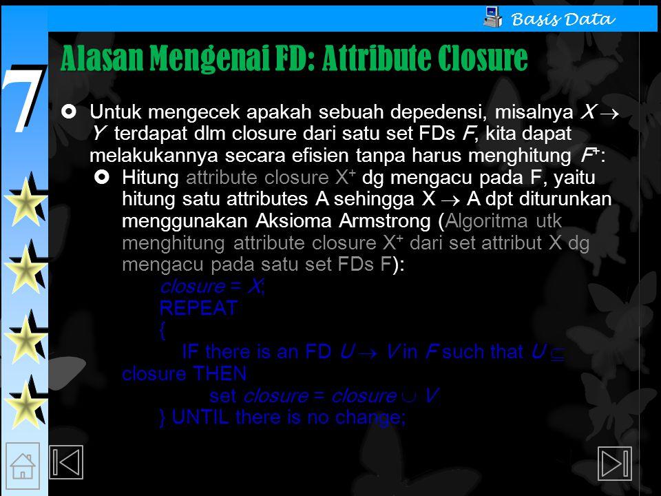 7 7 Basis Data Alasan Mengenai FD: Attribute Closure  Untuk mengecek apakah sebuah depedensi, misalnya X  Y terdapat dlm closure dari satu set FDs F, kita dapat melakukannya secara efisien tanpa harus menghitung F + :  Hitung attribute closure X + dg mengacu pada F, yaitu hitung satu attributes A sehingga X  A dpt diturunkan menggunakan Aksioma Armstrong (Algoritma utk menghitung attribute closure X + dari set attribut X dg mengacu pada satu set FDs F): closure = X; REPEAT { IF there is an FD U  V in F such that U  closure THEN set closure = closure  V } UNTIL there is no change;