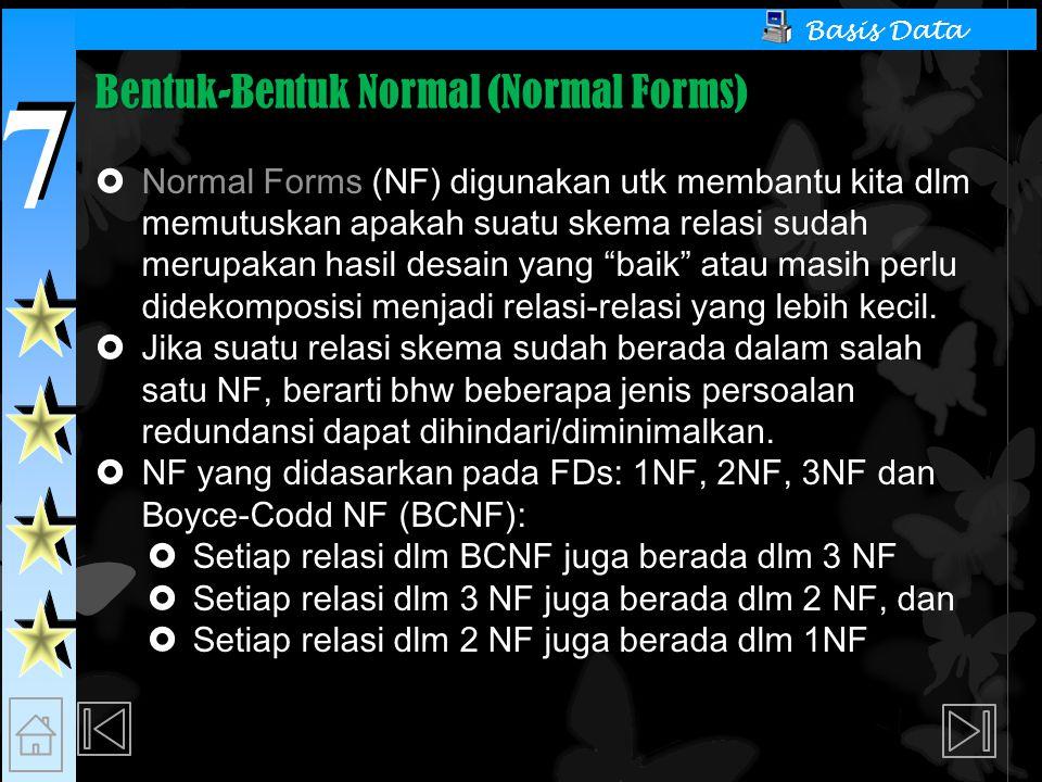 7 7 Basis Data Bentuk-Bentuk Normal (Normal Forms)  Normal Forms (NF) digunakan utk membantu kita dlm memutuskan apakah suatu skema relasi sudah merupakan hasil desain yang baik atau masih perlu didekomposisi menjadi relasi-relasi yang lebih kecil.