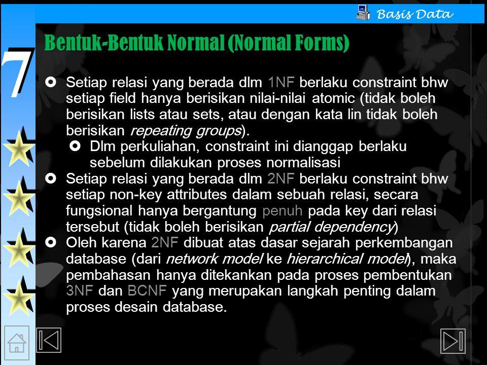 7 7 Basis Data Bentuk-Bentuk Normal (Normal Forms)  Setiap relasi yang berada dlm 1NF berlaku constraint bhw setiap field hanya berisikan nilai-nilai