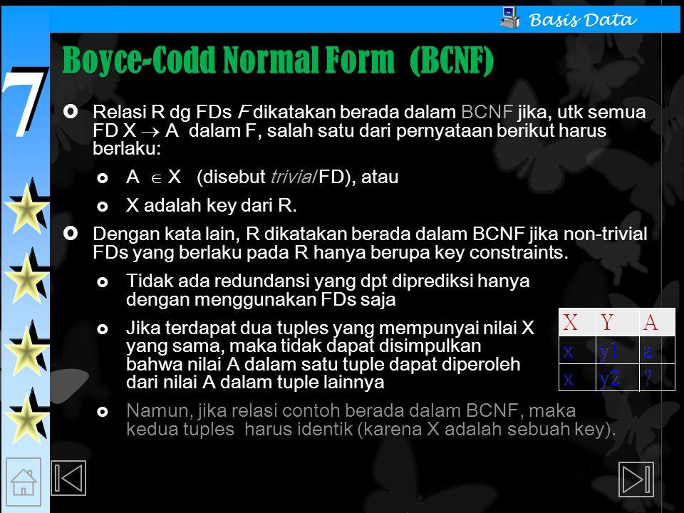 7 7 Basis Data Boyce-Codd Normal Form (BCNF)  Relasi R dg FDs F dikatakan berada dalam BCNF jika, utk semua FD X  A dalam F, salah satu dari pernyataan berikut harus berlaku:  A  X (disebut trivial FD), atau  X adalah key dari R.