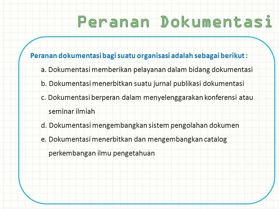 Peranan dokumentasi bagi suatu organisasi adalah sebagai berikut : a. Dokumentasi memberikan pelayanan dalam bidang dokumentasi b. Dokumentasi menerbi