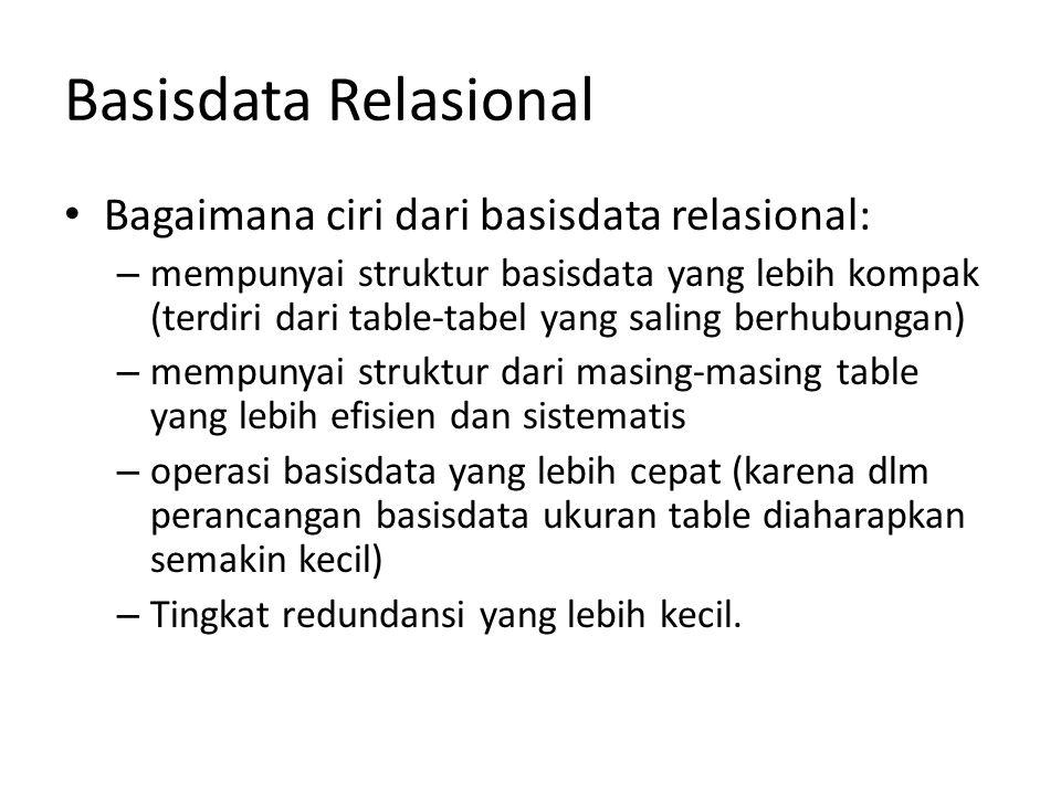 Basisdata Relasional Bagaimana ciri dari basisdata relasional: – mempunyai struktur basisdata yang lebih kompak (terdiri dari table-tabel yang saling