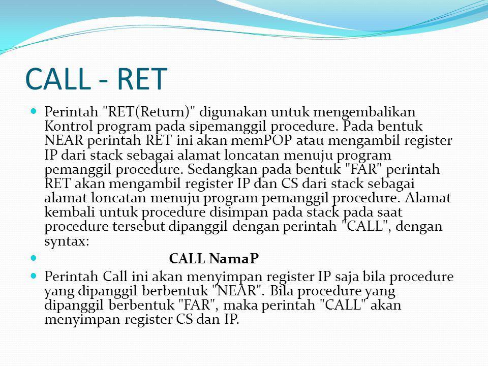 CALL - RET Perintah RET(Return) digunakan untuk mengembalikan Kontrol program pada sipemanggil procedure.