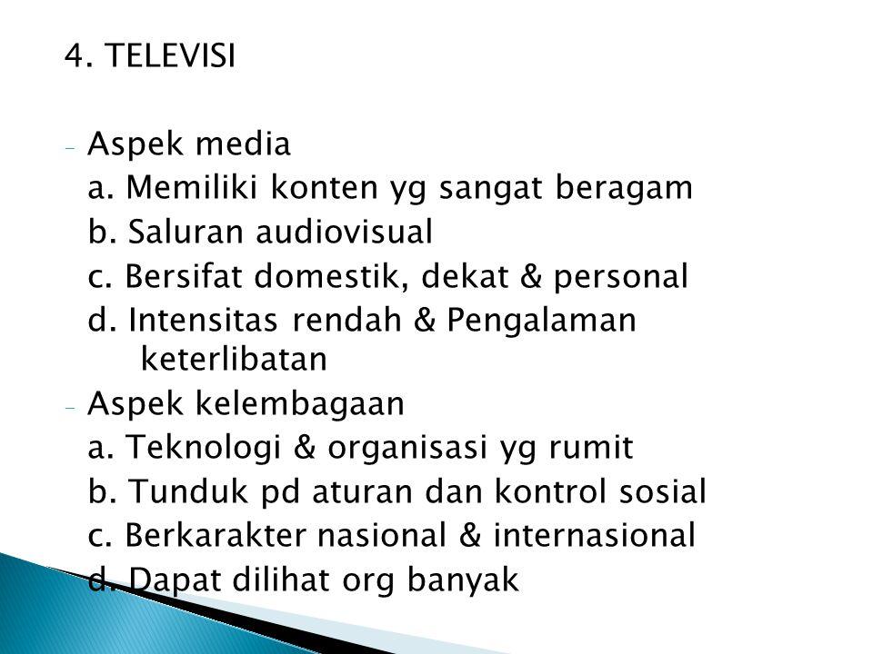 4. TELEVISI - Aspek media a. Memiliki konten yg sangat beragam b. Saluran audiovisual c. Bersifat domestik, dekat & personal d. Intensitas rendah & Pe