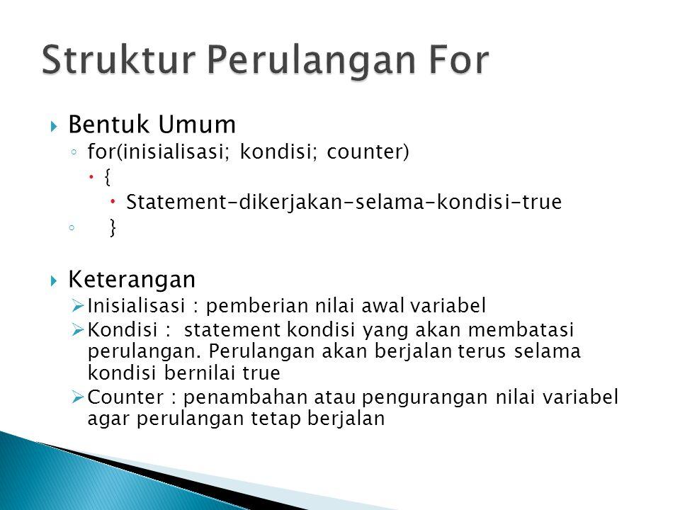  Bentuk Umum ◦ for(inisialisasi; kondisi; counter)  {  Statement-dikerjakan-selama-kondisi-true ◦ }  Keterangan  Inisialisasi : pemberian nilai awal variabel  Kondisi : statement kondisi yang akan membatasi perulangan.