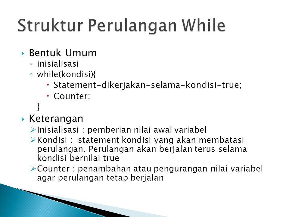  Bentuk Umum ◦ inisialisasi ◦ while(kondisi){  Statement-dikerjakan-selama-kondisi-true;  Counter; }  Keterangan  Inisialisasi : pemberian nilai awal variabel  Kondisi : statement kondisi yang akan membatasi perulangan.