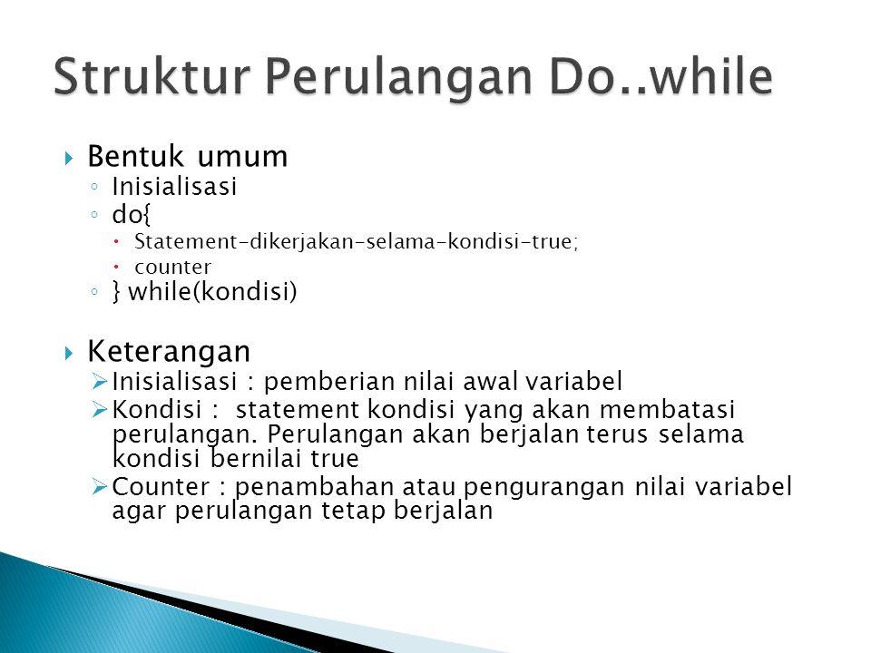  Bentuk umum ◦ Inisialisasi ◦ do{  Statement-dikerjakan-selama-kondisi-true;  counter ◦ } while(kondisi)  Keterangan  Inisialisasi : pemberian nilai awal variabel  Kondisi : statement kondisi yang akan membatasi perulangan.