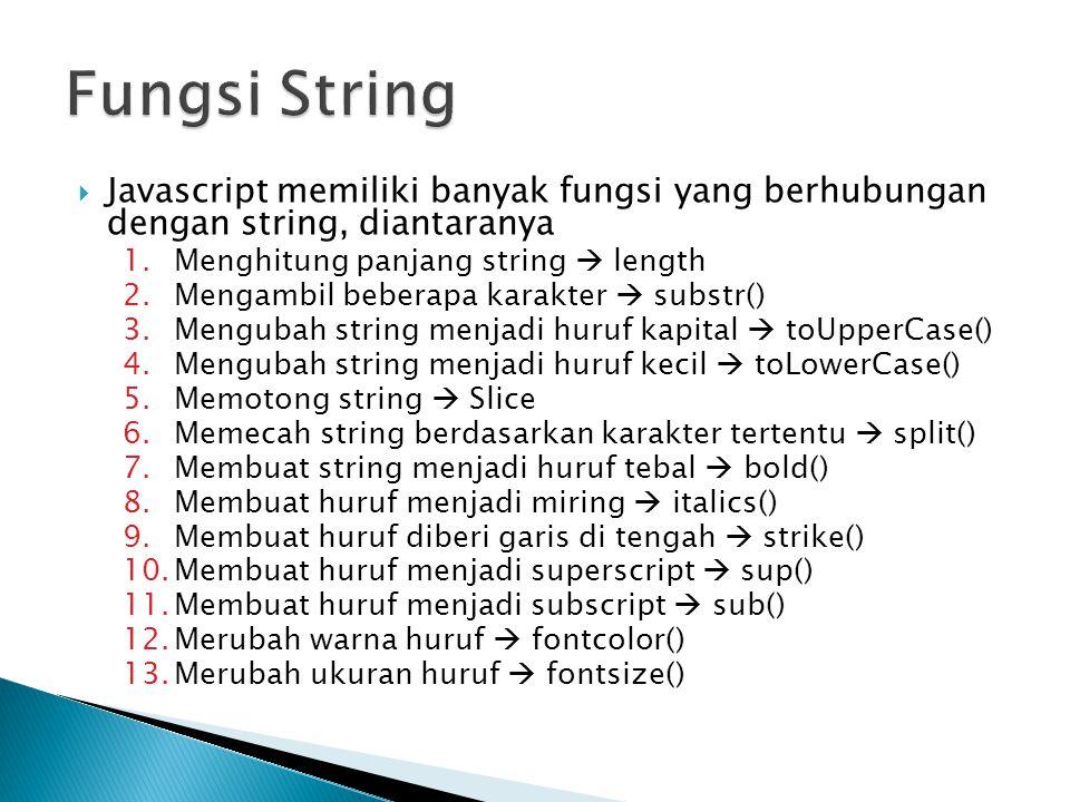  Javascript memiliki banyak fungsi yang berhubungan dengan string, diantaranya 1.Menghitung panjang string  length 2.Mengambil beberapa karakter  substr() 3.Mengubah string menjadi huruf kapital  toUpperCase() 4.Mengubah string menjadi huruf kecil  toLowerCase() 5.Memotong string  Slice 6.Memecah string berdasarkan karakter tertentu  split() 7.Membuat string menjadi huruf tebal  bold() 8.Membuat huruf menjadi miring  italics() 9.Membuat huruf diberi garis di tengah  strike() 10.Membuat huruf menjadi superscript  sup() 11.Membuat huruf menjadi subscript  sub() 12.Merubah warna huruf  fontcolor() 13.Merubah ukuran huruf  fontsize()