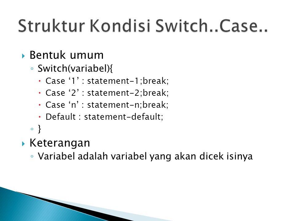  Bentuk umum ◦ Switch(variabel){  Case '1' : statement-1;break;  Case '2' : statement-2;break;  Case 'n' : statement-n;break;  Default : statemen
