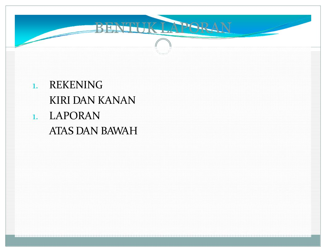 BENTUK LAPORAN 1. REKENING KIRI DAN KANAN 1. LAPORAN ATAS DAN BAWAH