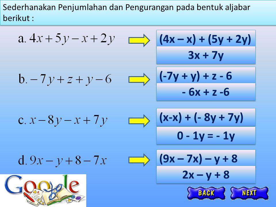 Sederhanakan Penjumlahan dan Pengurangan pada bentuk aljabar berikut : (4x – x) + (5y + 2y) 3x + 7y (-7y + y) + z - 6 (x-x) + (- 8y + 7y) (9x – 7x) –