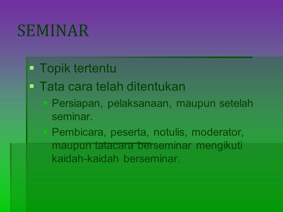 SEMINAR   Topik tertentu   Tata cara telah ditentukan   Persiapan, pelaksanaan, maupun setelah seminar.   Pembicara, peserta, notulis, moderat