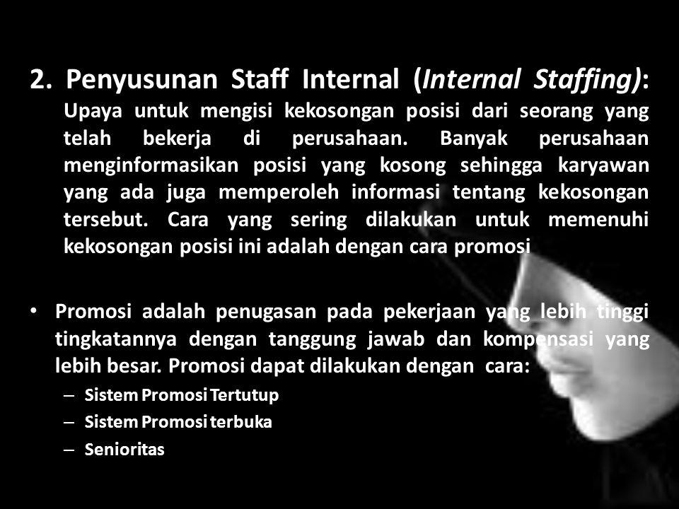 2. Penyusunan Staff Internal (Internal Staffing): Upaya untuk mengisi kekosongan posisi dari seorang yang telah bekerja di perusahaan. Banyak perusaha