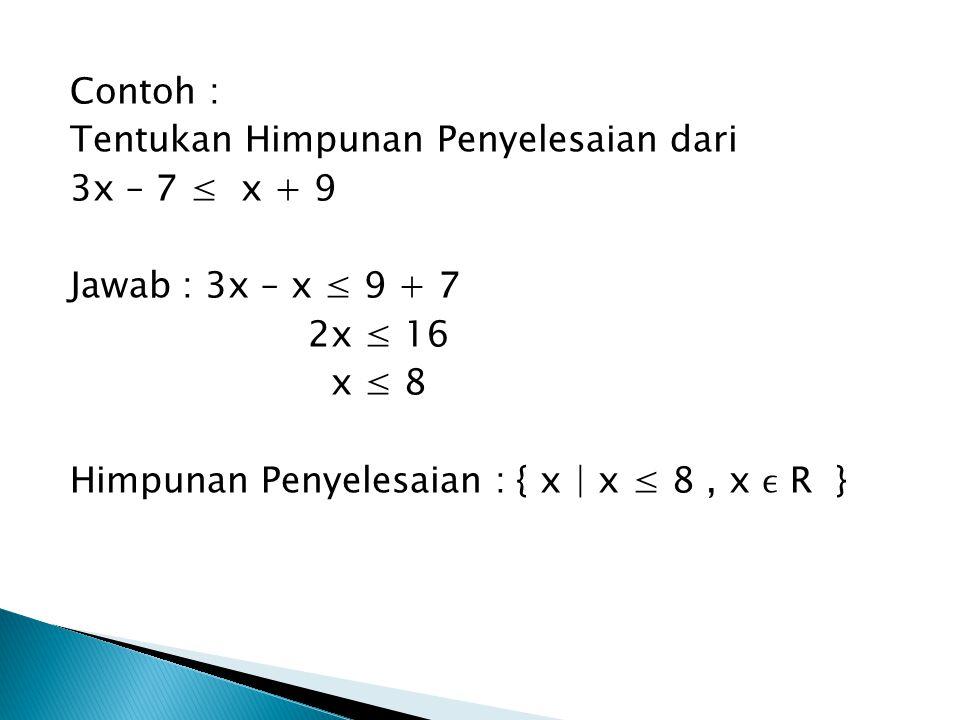 Contoh : Tentukan Himpunan Penyelesaian dari 3x – 7 ≤ x + 9 Jawab : 3x – x ≤ 9 + 7 2x ≤ 16 x ≤ 8 Himpunan Penyelesaian : { x | x ≤ 8, x R }