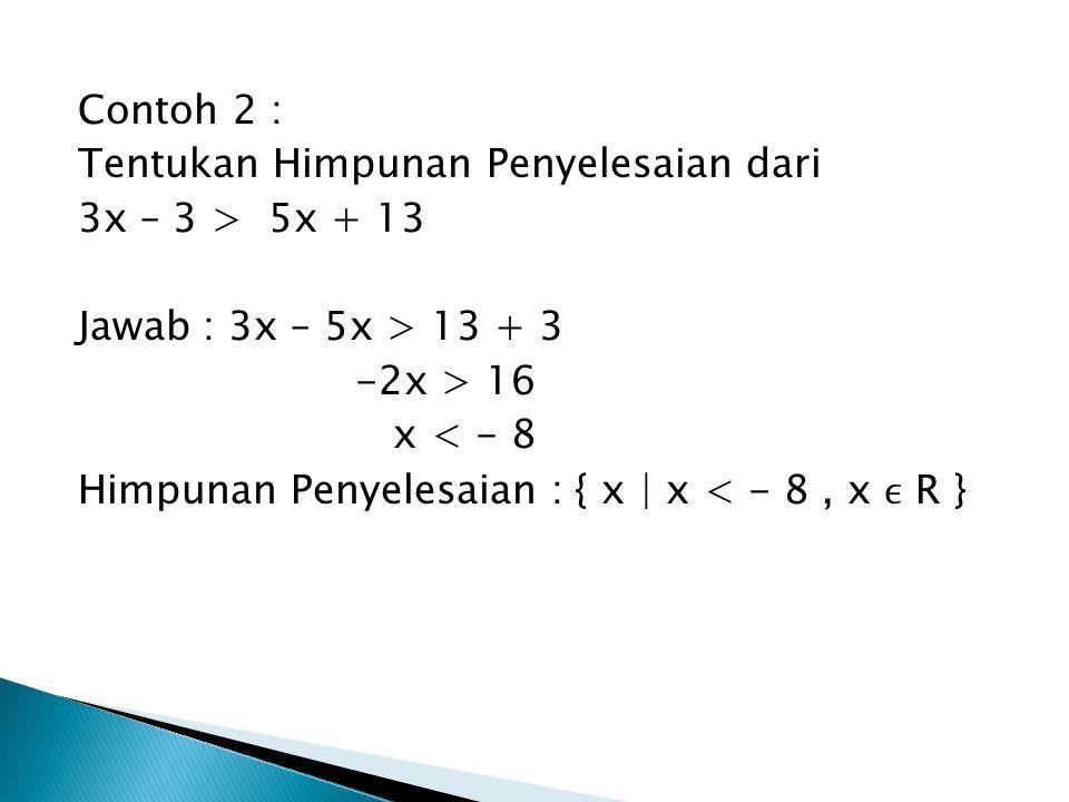 Contoh 2 : Tentukan Himpunan Penyelesaian dari 3x – 3 > 5x + 13 Jawab : 3x – 5x > 13 + 3 -2x > 16 x < - 8 Himpunan Penyelesaian : { x | x < - 8, x R }