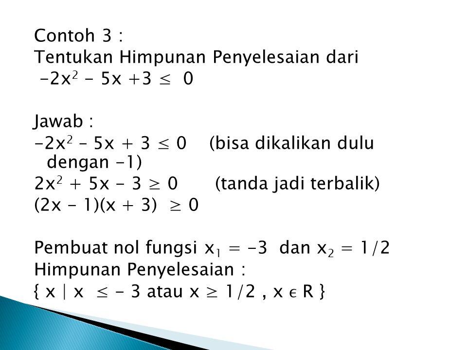 Contoh 3 : Tentukan Himpunan Penyelesaian dari -2x 2 - 5x +3 ≤ 0 Jawab : -2x 2 – 5x + 3 ≤ 0 (bisa dikalikan dulu dengan -1) 2x 2 + 5x - 3 ≥ 0(tanda ja